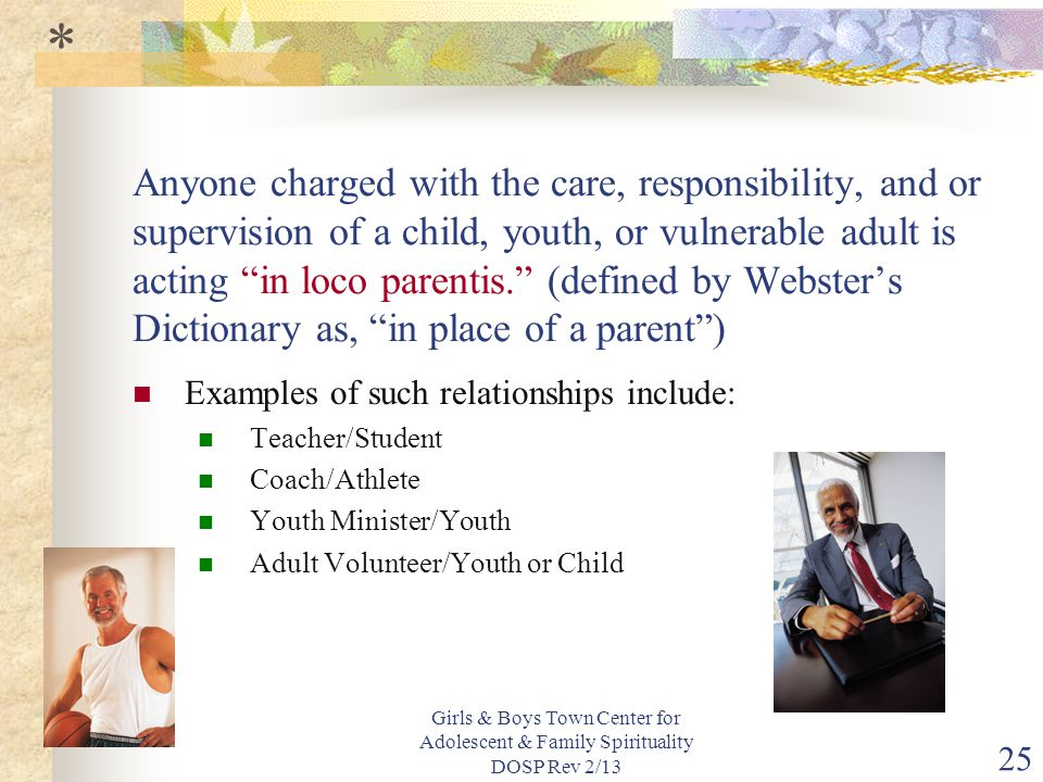 Girls & Boys Town Center for Adolescent & Family Spirituality DOSP Rev 2/13 25 Anyone charged with the care, responsibility, and or supervision of a child, youth, or vulnerable adult is acting in loco parentis. (defined by Webster's Dictionary as, in place of a parent ) Examples of such relationships include: Teacher/Student Coach/Athlete Youth Minister/Youth Adult Volunteer/Youth or Child *