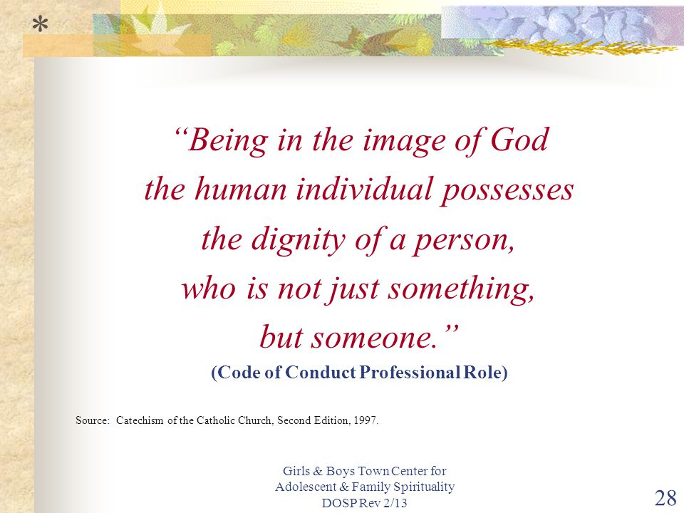 Girls & Boys Town Center for Adolescent & Family Spirituality DOSP Rev 2/13 28 Being in the image of God the human individual possesses the dignity of a person, who is not just something, but someone. (Code of Conduct Professional Role) Source: Catechism of the Catholic Church, Second Edition, 1997.