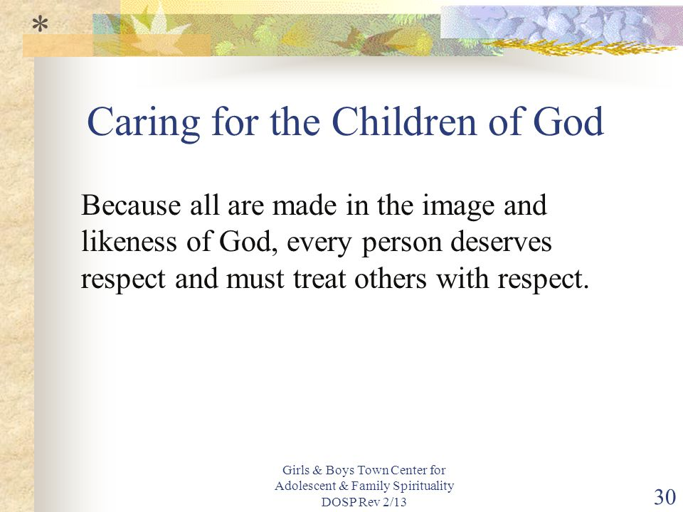 Girls & Boys Town Center for Adolescent & Family Spirituality DOSP Rev 2/13 30 Caring for the Children of God Because all are made in the image and likeness of God, every person deserves respect and must treat others with respect.