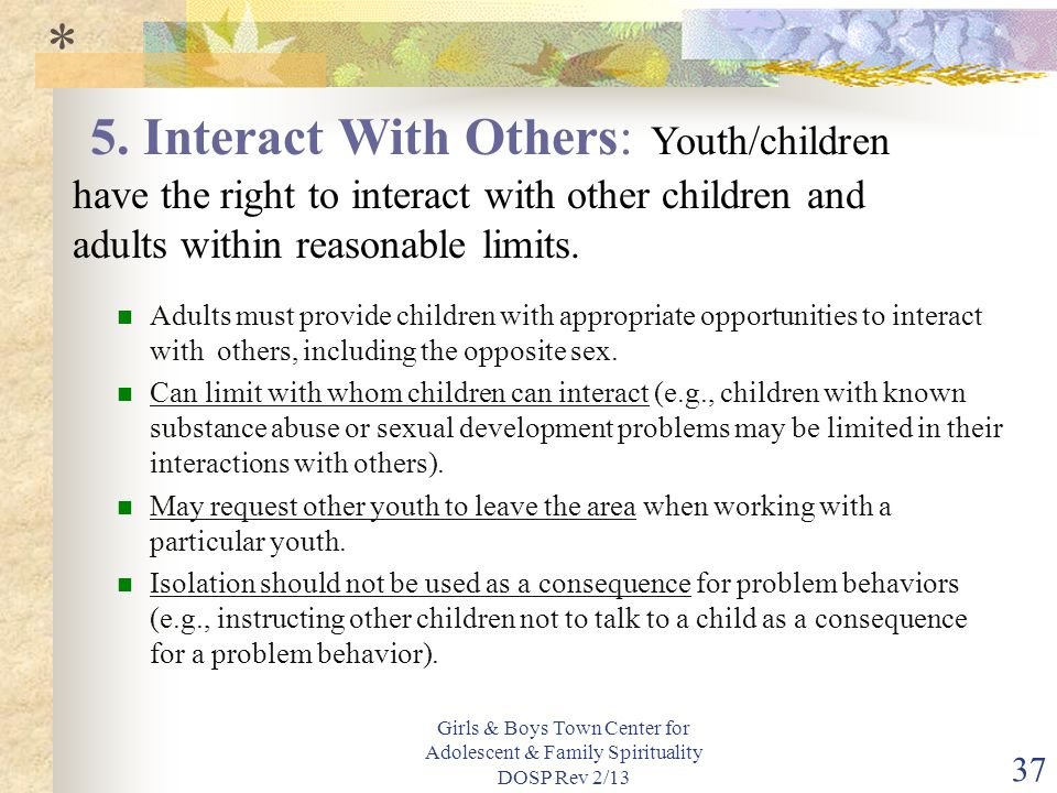 Girls & Boys Town Center for Adolescent & Family Spirituality DOSP Rev 2/13 37 Adults must provide children with appropriate opportunities to interact with others, including the opposite sex.