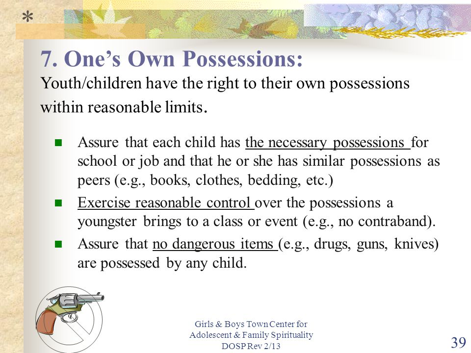 Girls & Boys Town Center for Adolescent & Family Spirituality DOSP Rev 2/13 39 Assure that each child has the necessary possessions for school or job and that he or she has similar possessions as peers (e.g., books, clothes, bedding, etc.) Exercise reasonable control over the possessions a youngster brings to a class or event (e.g., no contraband).