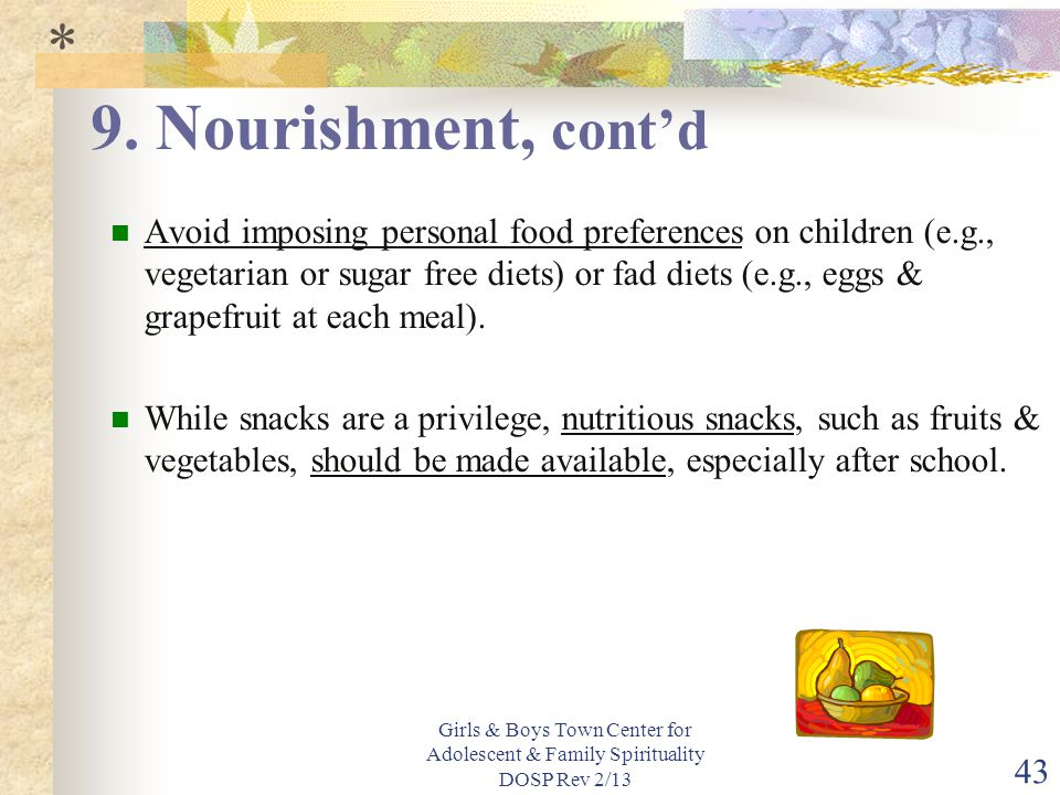 Girls & Boys Town Center for Adolescent & Family Spirituality DOSP Rev 2/13 43 Avoid imposing personal food preferences on children (e.g., vegetarian or sugar free diets) or fad diets (e.g., eggs & grapefruit at each meal).