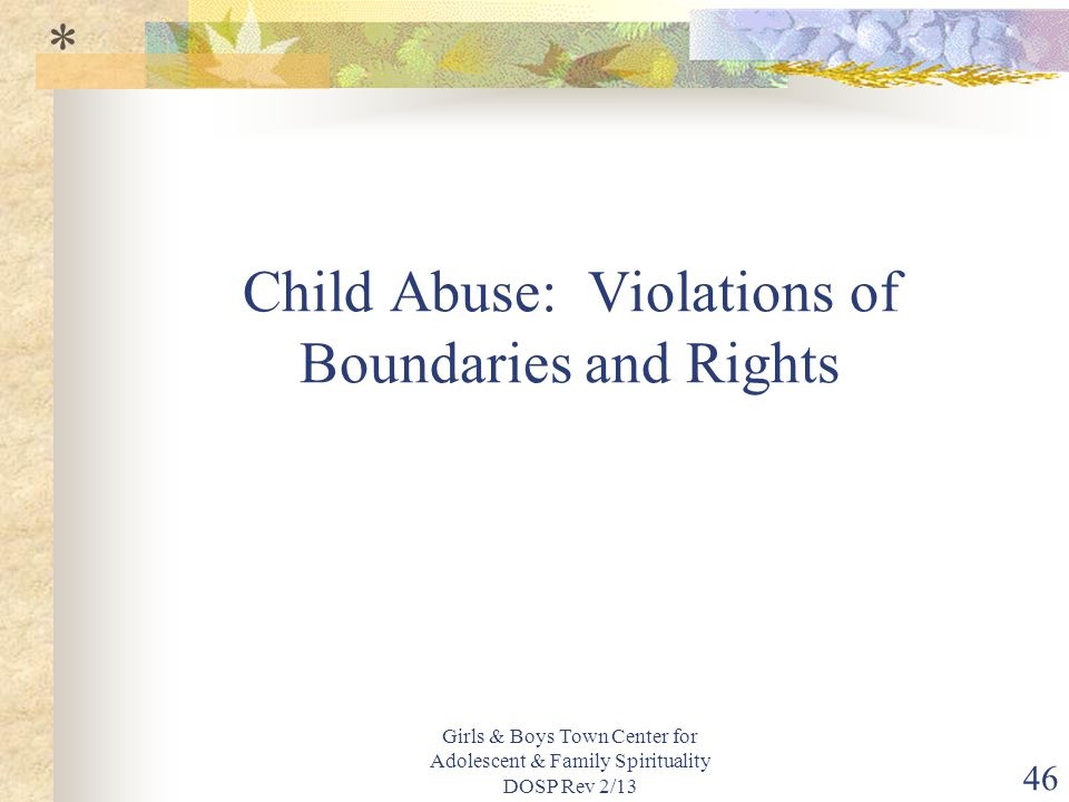 Girls & Boys Town Center for Adolescent & Family Spirituality DOSP Rev 2/13 46 Child Abuse: Violations of Boundaries and Rights *