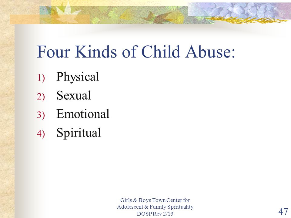 Girls & Boys Town Center for Adolescent & Family Spirituality DOSP Rev 2/13 47 Four Kinds of Child Abuse: 1) Physical 2) Sexual 3) Emotional 4) Spiritual