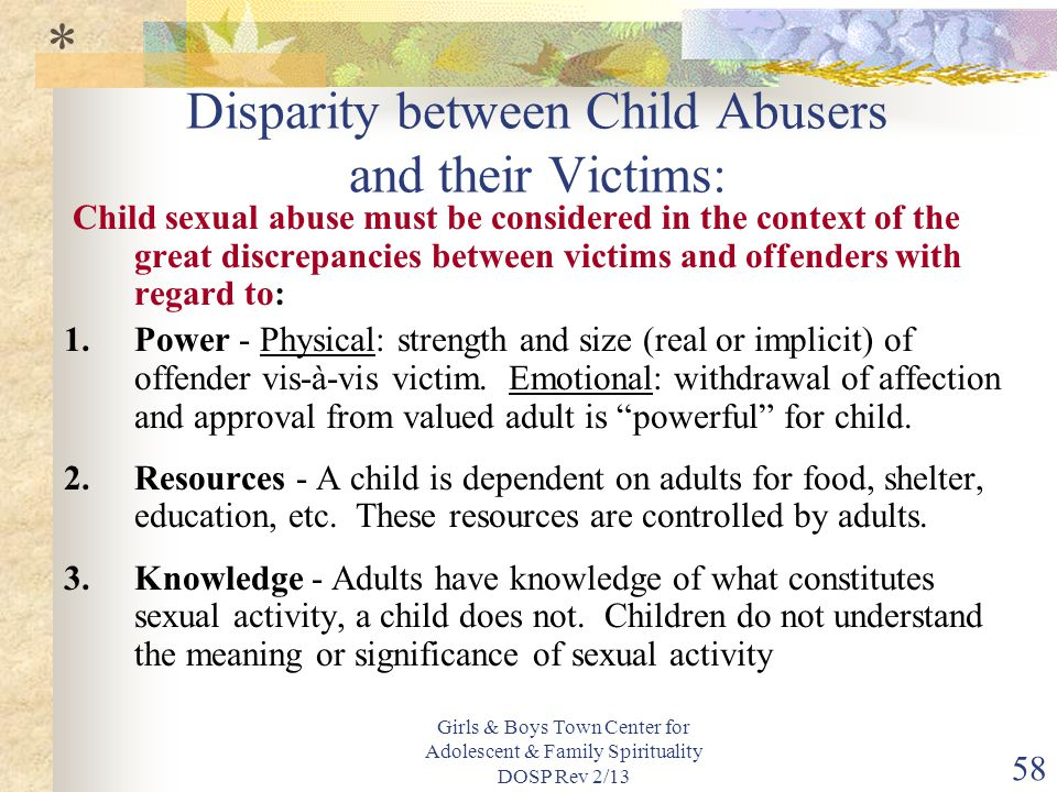 Girls & Boys Town Center for Adolescent & Family Spirituality DOSP Rev 2/13 58 Disparity between Child Abusers and their Victims: Child sexual abuse must be considered in the context of the great discrepancies between victims and offenders with regard to: 1.Power - Physical: strength and size (real or implicit) of offender vis-à-vis victim.