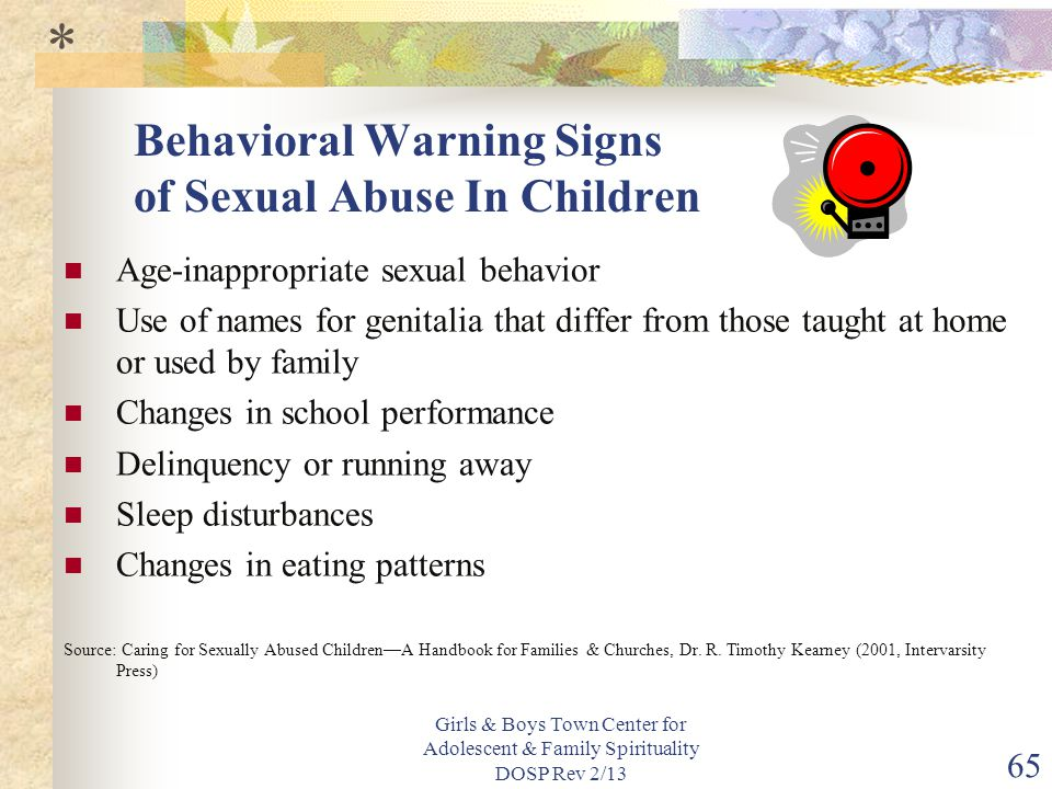Girls & Boys Town Center for Adolescent & Family Spirituality DOSP Rev 2/13 65 Behavioral Warning Signs of Sexual Abuse In Children Age-inappropriate sexual behavior Use of names for genitalia that differ from those taught at home or used by family Changes in school performance Delinquency or running away Sleep disturbances Changes in eating patterns Source: Caring for Sexually Abused Children—A Handbook for Families & Churches, Dr.