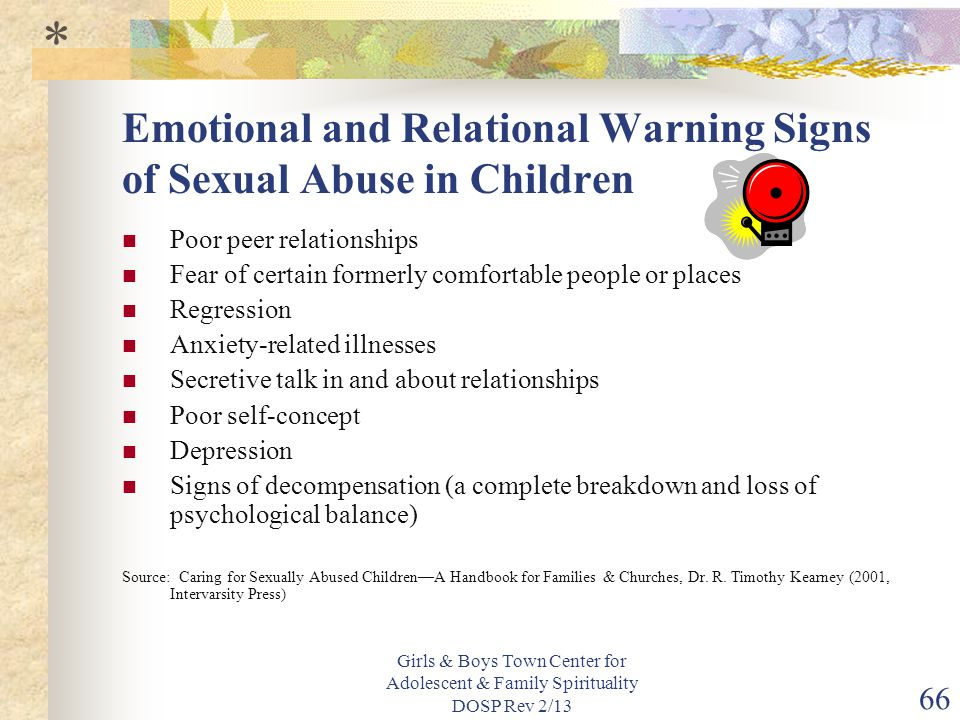 Girls & Boys Town Center for Adolescent & Family Spirituality DOSP Rev 2/13 66 Emotional and Relational Warning Signs of Sexual Abuse in Children Poor peer relationships Fear of certain formerly comfortable people or places Regression Anxiety-related illnesses Secretive talk in and about relationships Poor self-concept Depression Signs of decompensation (a complete breakdown and loss of psychological balance) Source: Caring for Sexually Abused Children—A Handbook for Families & Churches, Dr.