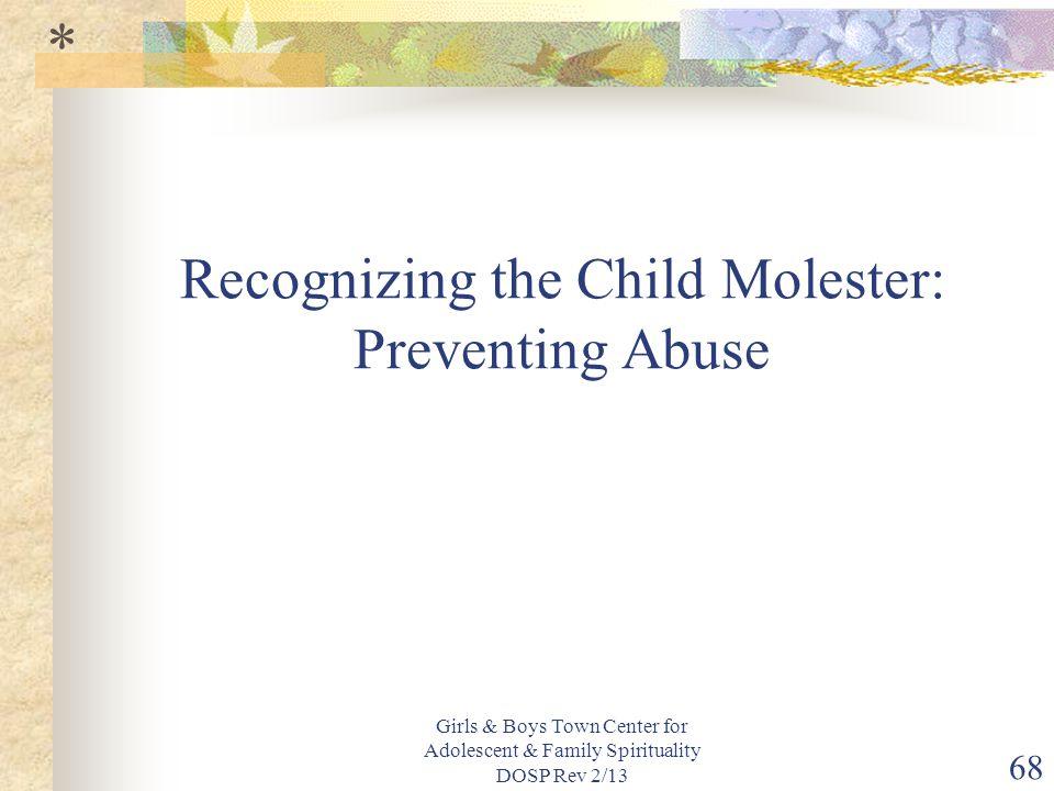 Girls & Boys Town Center for Adolescent & Family Spirituality DOSP Rev 2/13 68 Recognizing the Child Molester: Preventing Abuse *