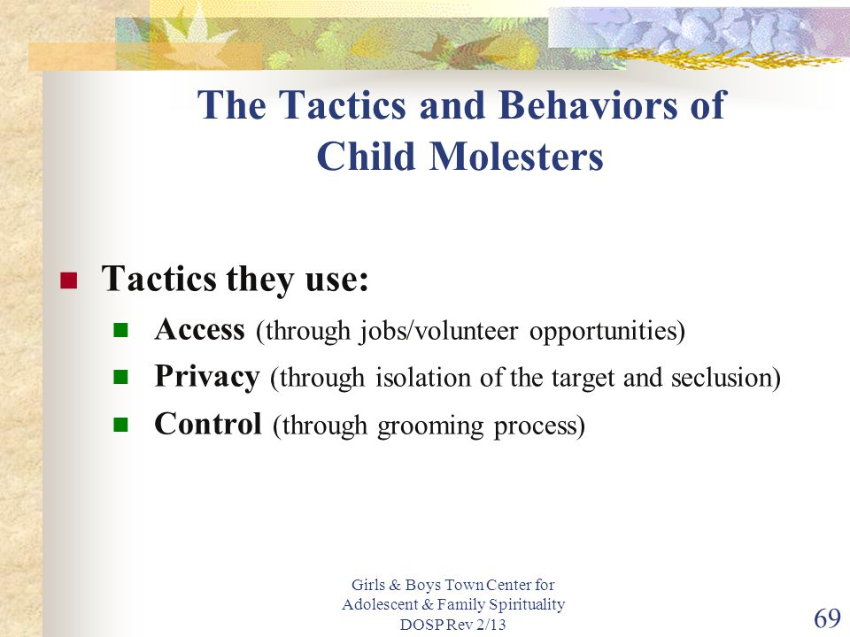 Girls & Boys Town Center for Adolescent & Family Spirituality DOSP Rev 2/13 69 The Tactics and Behaviors of Child Molesters Tactics they use: Access (through jobs/volunteer opportunities) Privacy (through isolation of the target and seclusion) Control (through grooming process)