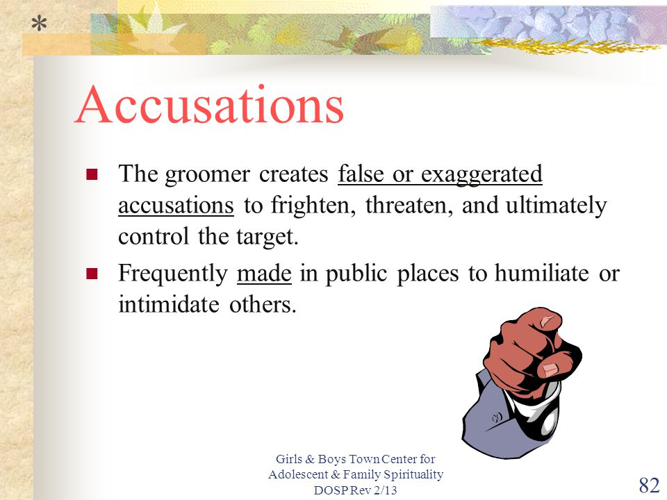 Girls & Boys Town Center for Adolescent & Family Spirituality DOSP Rev 2/13 82 Accusations The groomer creates false or exaggerated accusations to frighten, threaten, and ultimately control the target.
