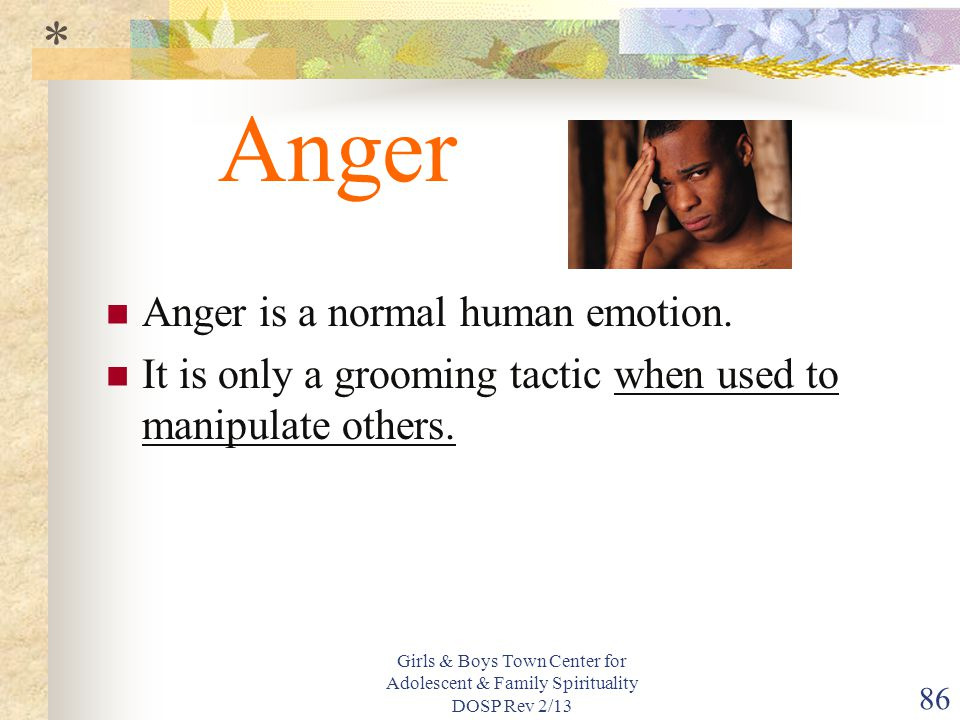 Girls & Boys Town Center for Adolescent & Family Spirituality DOSP Rev 2/13 86 Anger Anger is a normal human emotion.