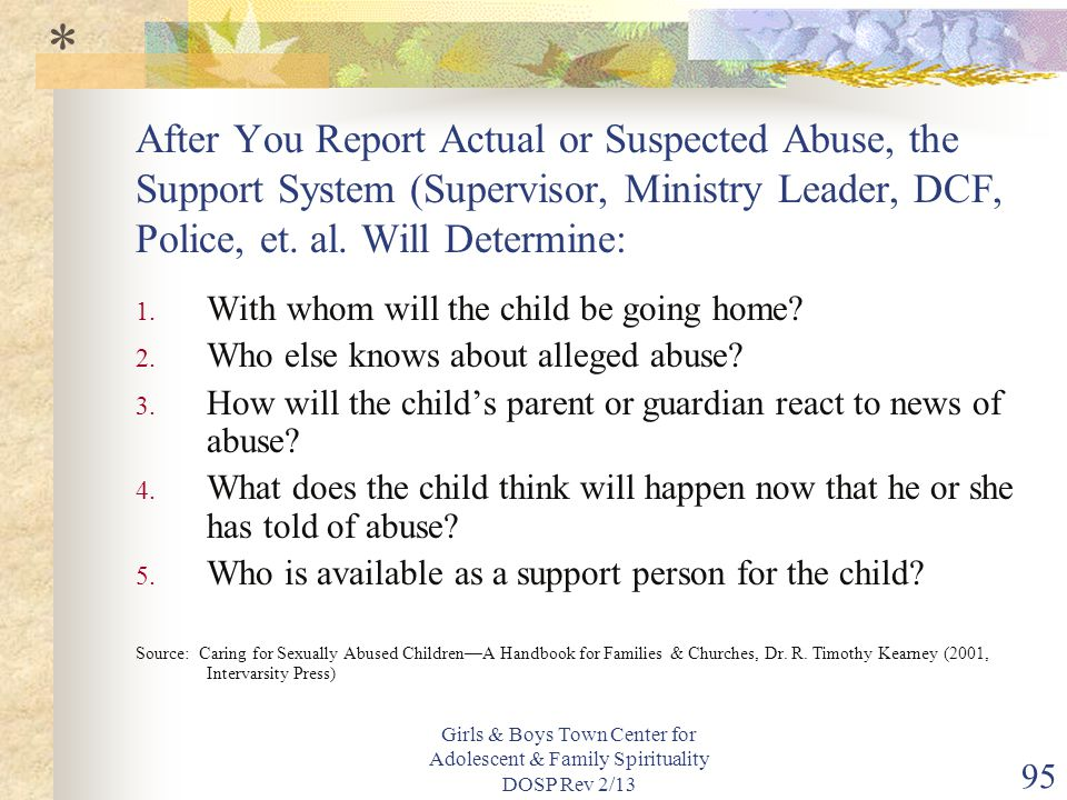 Girls & Boys Town Center for Adolescent & Family Spirituality DOSP Rev 2/13 95 After You Report Actual or Suspected Abuse, the Support System (Supervisor, Ministry Leader, DCF, Police, et.