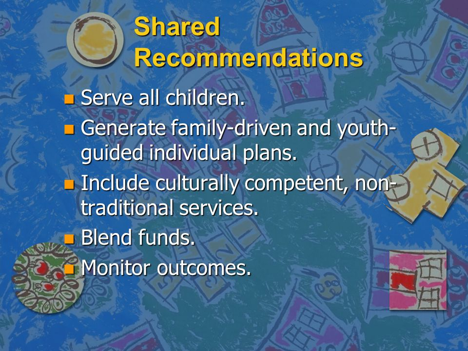 Shared Recommendations n Serve all children. n Generate family-driven and youth- guided individual plans. n Include culturally competent, non- traditi
