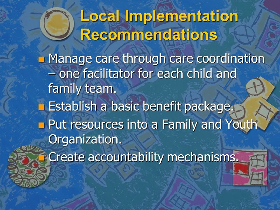 Local Implementation Recommendations n Manage care through care coordination – one facilitator for each child and family team. n Establish a basic ben