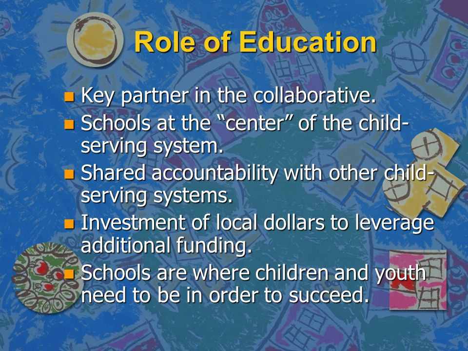 "Role of Education n Key partner in the collaborative. n Schools at the ""center"" of the child- serving system. n Shared accountability with other child"