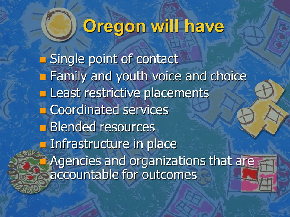 Oregon will have n Single point of contact n Family and youth voice and choice n Least restrictive placements n Coordinated services n Blended resourc