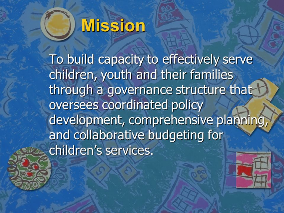 Mission To build capacity to effectively serve children, youth and their families through a governance structure that oversees coordinated policy deve