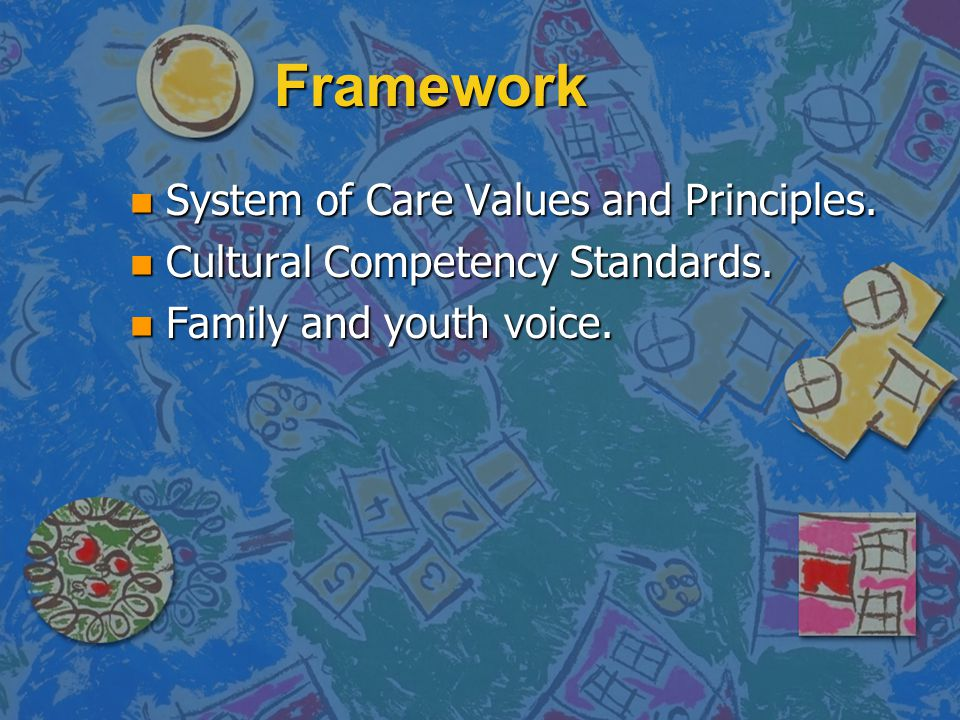 Framework n System of Care Values and Principles. n Cultural Competency Standards. n Family and youth voice.