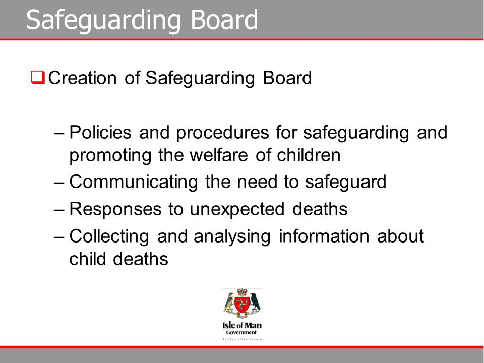 Safeguarding Board  Creation of Safeguarding Board –Policies and procedures for safeguarding and promoting the welfare of children –Communicating the