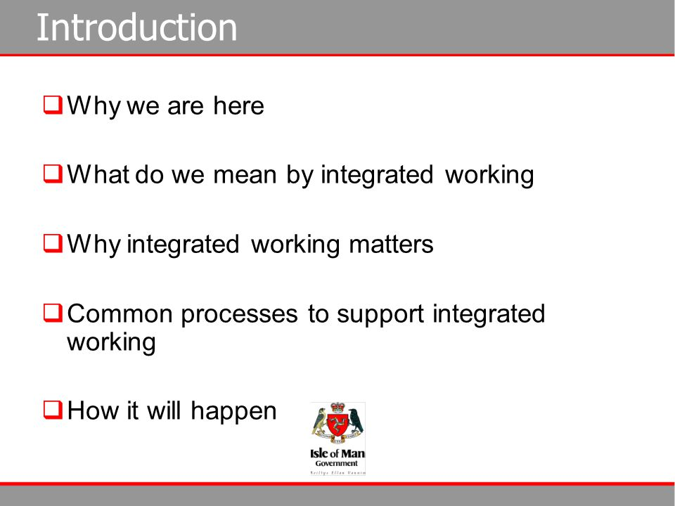 Introduction  Why we are here  What do we mean by integrated working  Why integrated working matters  Common processes to support integrated worki