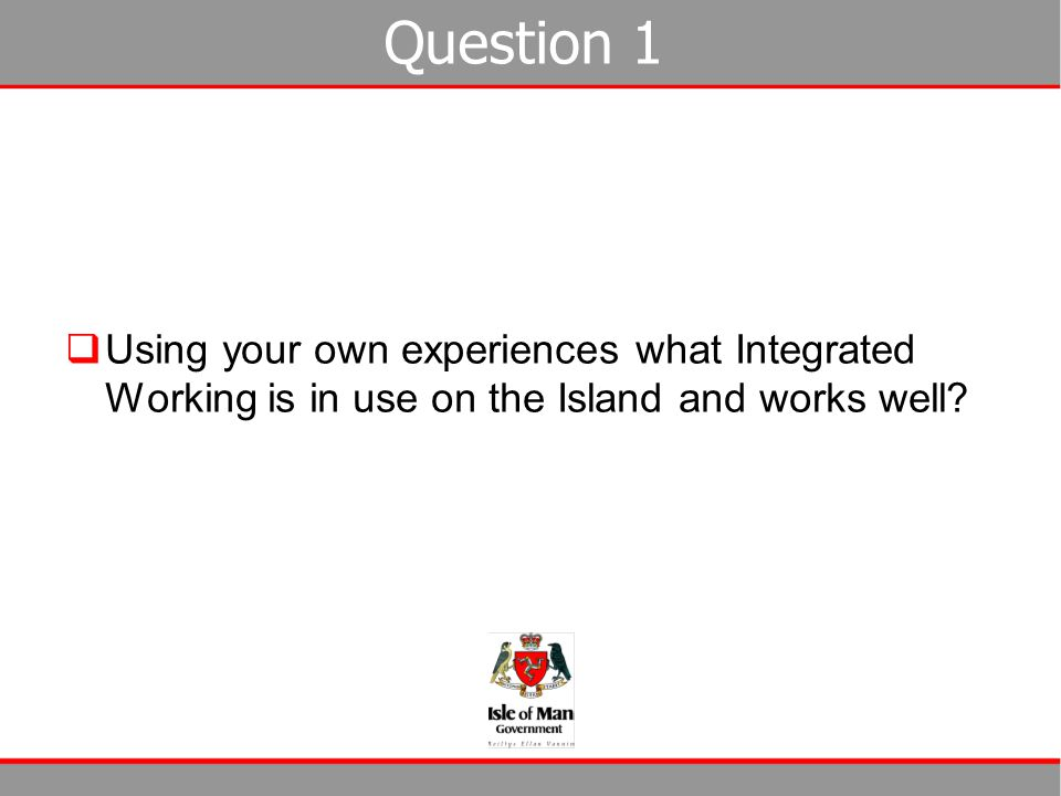 Question 1  Using your own experiences what Integrated Working is in use on the Island and works well?