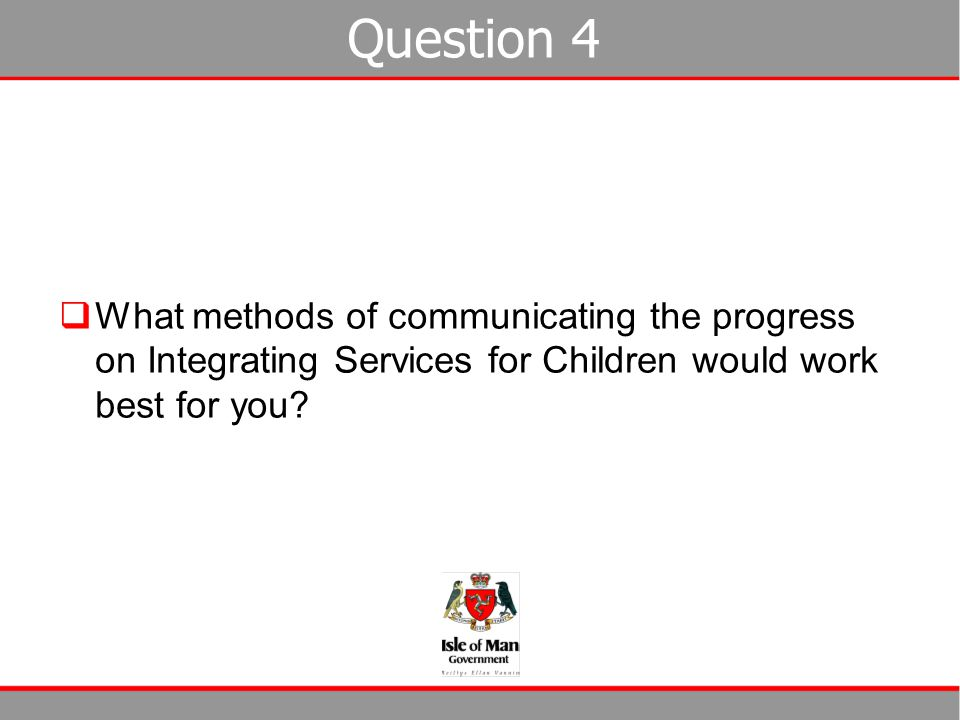 Question 4  What methods of communicating the progress on Integrating Services for Children would work best for you?