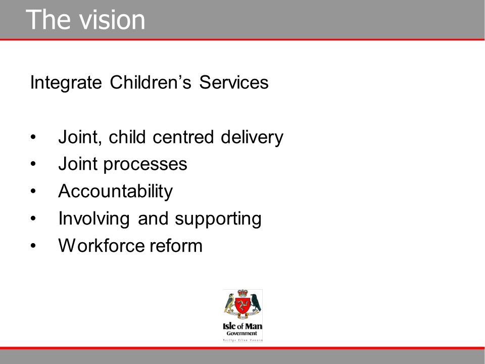 The vision Integrate Children's Services Joint, child centred delivery Joint processes Accountability Involving and supporting Workforce reform