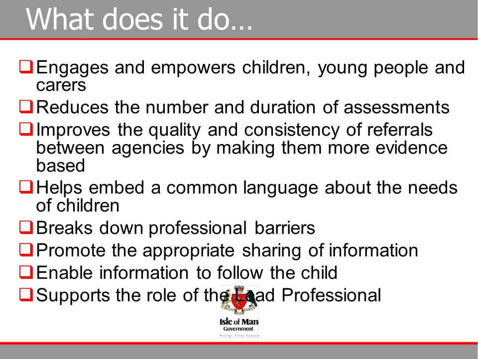 What does it do…  Engages and empowers children, young people and carers  Reduces the number and duration of assessments  Improves the quality and