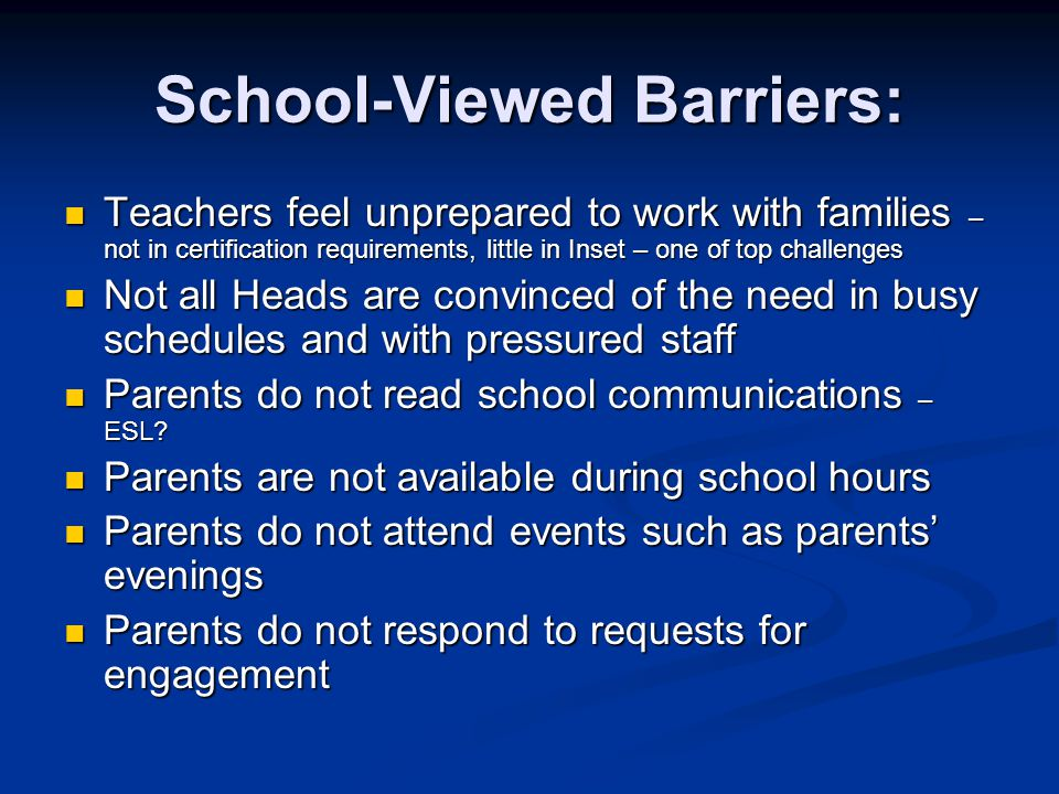School-Viewed Barriers: Teachers feel unprepared to work with families – not in certification requirements, little in Inset – one of top challenges Te