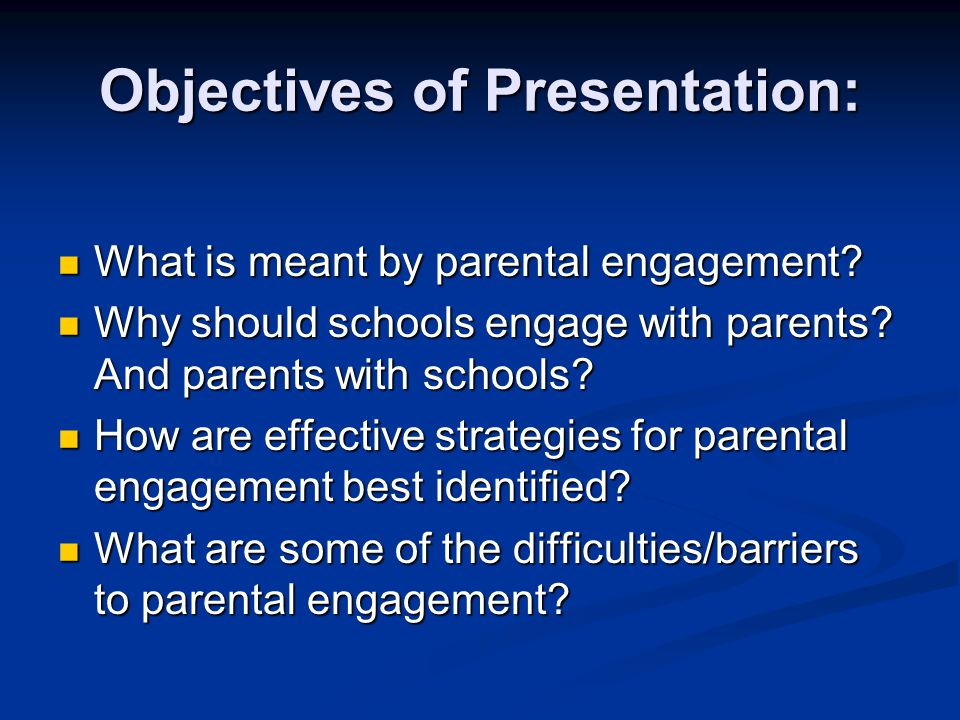 Objectives of Presentation: What is meant by parental engagement? What is meant by parental engagement? Why should schools engage with parents? And pa