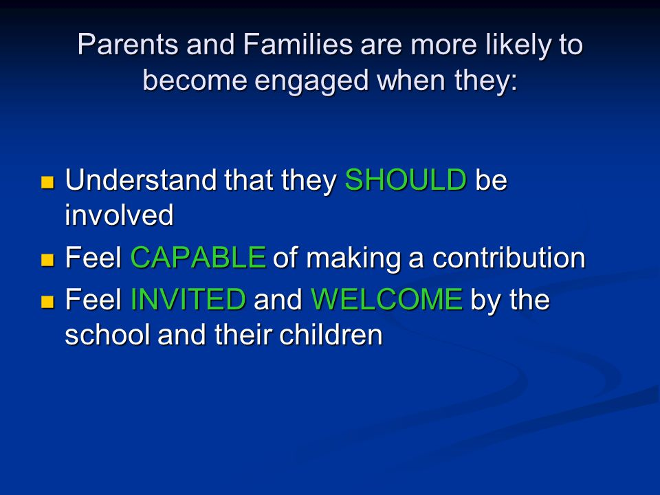 Parents and Families are more likely to become engaged when they: Understand that they SHOULD be involved Understand that they SHOULD be involved Feel