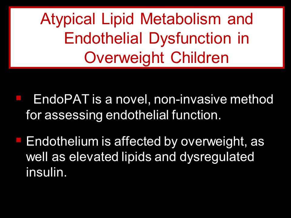  EndoPAT is a novel, non-invasive method for assessing endothelial function.  Endothelium is affected by overweight, as well as elevated lipids and