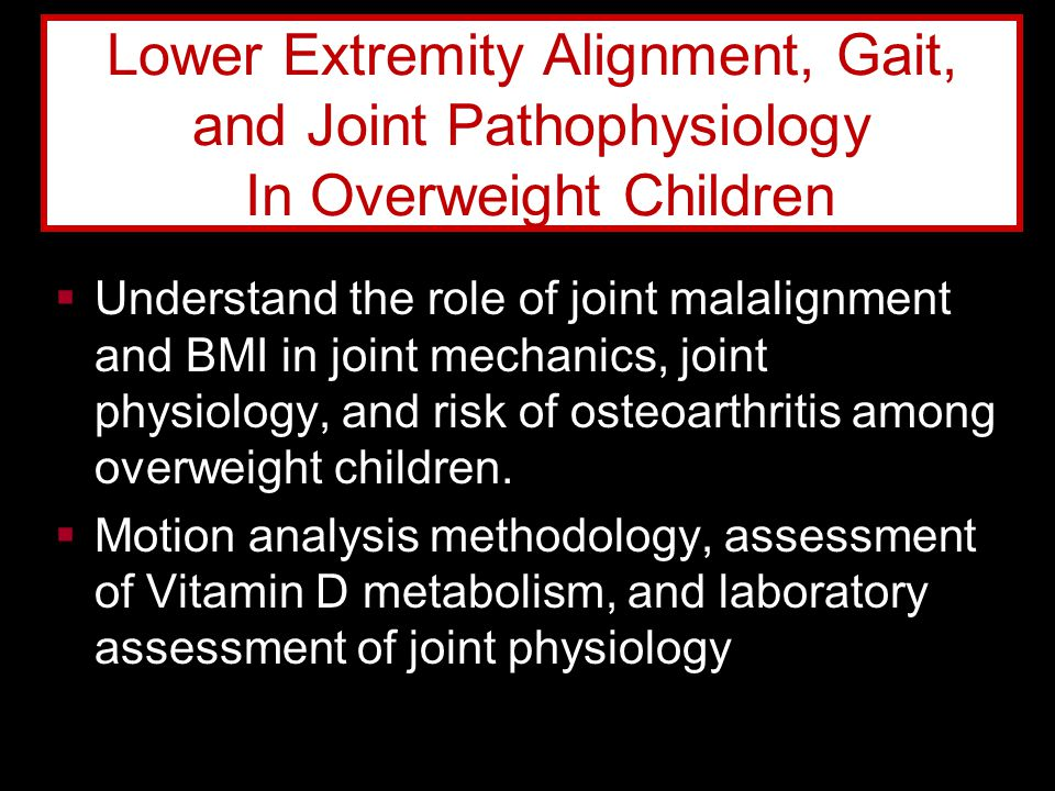  Understand the role of joint malalignment and BMI in joint mechanics, joint physiology, and risk of osteoarthritis among overweight children.  Moti