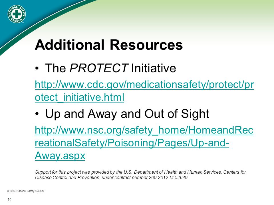 © 2013 National Safety Council 10 Additional Resources The PROTECT Initiative http://www.cdc.gov/medicationsafety/protect/pr otect_initiative.html Up and Away and Out of Sight http://www.nsc.org/safety_home/HomeandRec reationalSafety/Poisoning/Pages/Up-and- Away.aspx Support for this project was provided by the U.S.