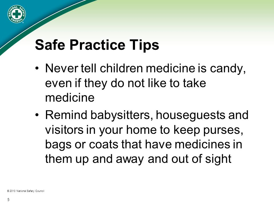 © 2013 National Safety Council 6 Safe Practice Tips Program the Poison Help number into your home and cell phones so you have it in case of an emergency: 1-800-222-1222