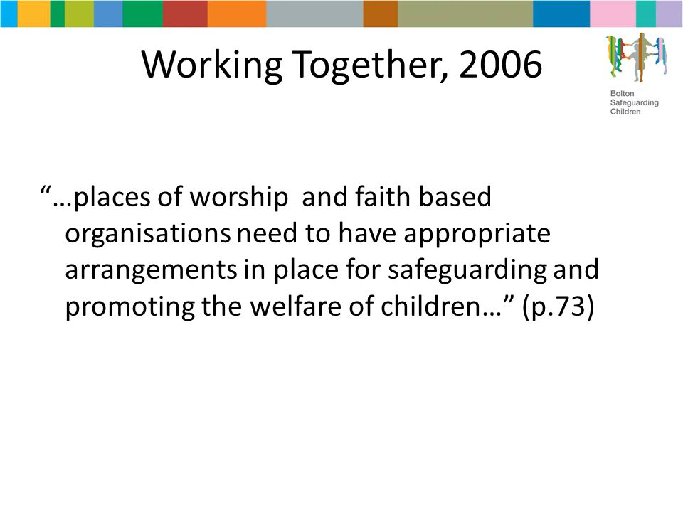 "Working Together, 2006 ""…places of worship and faith based organisations need to have appropriate arrangements in place for safeguarding and promoting"
