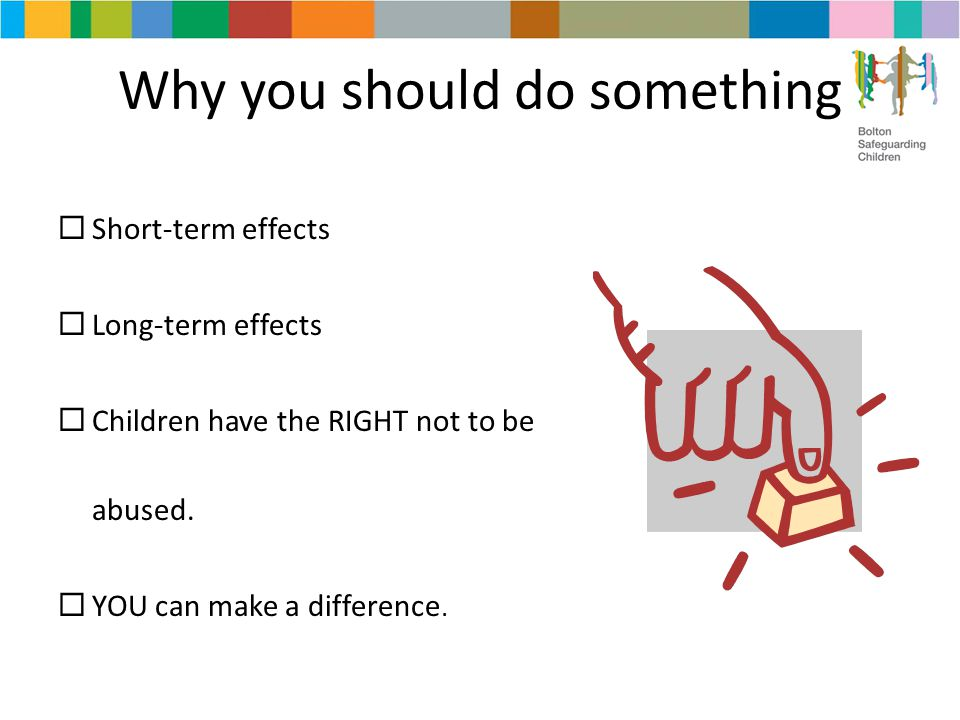 Why you should do something  Short-term effects  Long-term effects  Children have the RIGHT not to be abused.