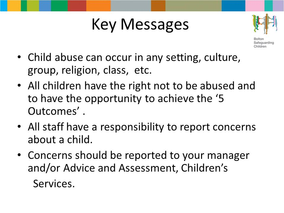 Key Messages Child abuse can occur in any setting, culture, group, religion, class, etc. All children have the right not to be abused and to have the