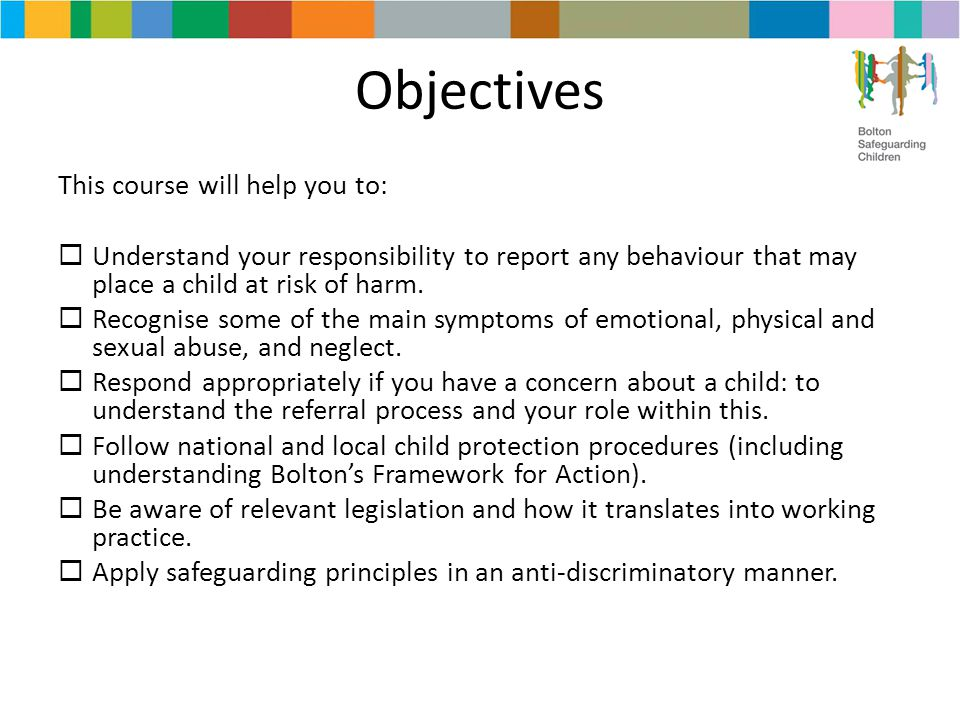 Objectives This course will help you to:  Understand your responsibility to report any behaviour that may place a child at risk of harm.