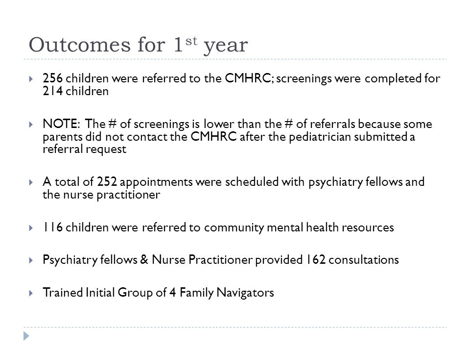 Outcomes for 1 st year  256 children were referred to the CMHRC; screenings were completed for 214 children  NOTE: The # of screenings is lower than the # of referrals because some parents did not contact the CMHRC after the pediatrician submitted a referral request  A total of 252 appointments were scheduled with psychiatry fellows and the nurse practitioner  116 children were referred to community mental health resources  Psychiatry fellows & Nurse Practitioner provided 162 consultations  Trained Initial Group of 4 Family Navigators