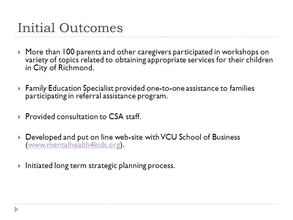 Initial Outcomes  More than 100 parents and other caregivers participated in workshops on variety of topics related to obtaining appropriate services for their children in City of Richmond.