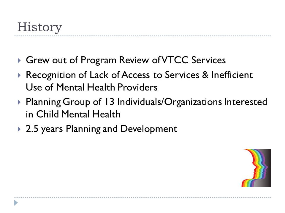 History  Grew out of Program Review of VTCC Services  Recognition of Lack of Access to Services & Inefficient Use of Mental Health Providers  Planning Group of 13 Individuals/Organizations Interested in Child Mental Health  2.5 years Planning and Development