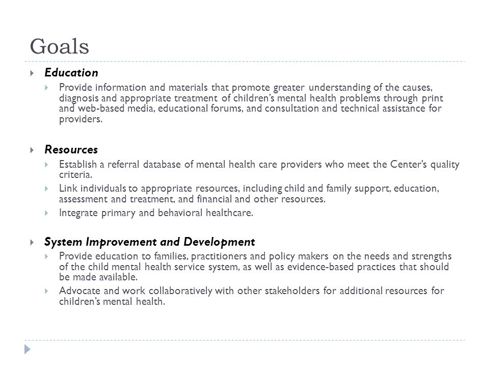 Goals  Education  Provide information and materials that promote greater understanding of the causes, diagnosis and appropriate treatment of children's mental health problems through print and web-based media, educational forums, and consultation and technical assistance for providers.