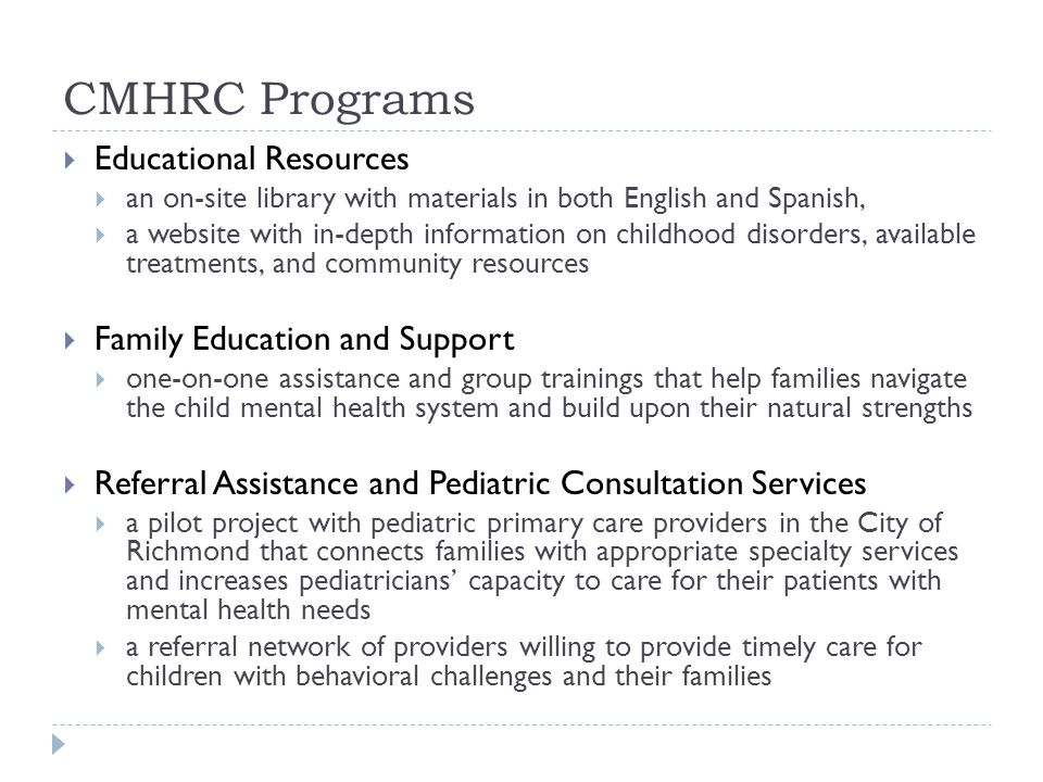 CMHRC Programs  Educational Resources  an on-site library with materials in both English and Spanish,  a website with in-depth information on childhood disorders, available treatments, and community resources  Family Education and Support  one-on-one assistance and group trainings that help families navigate the child mental health system and build upon their natural strengths  Referral Assistance and Pediatric Consultation Services  a pilot project with pediatric primary care providers in the City of Richmond that connects families with appropriate specialty services and increases pediatricians' capacity to care for their patients with mental health needs  a referral network of providers willing to provide timely care for children with behavioral challenges and their families