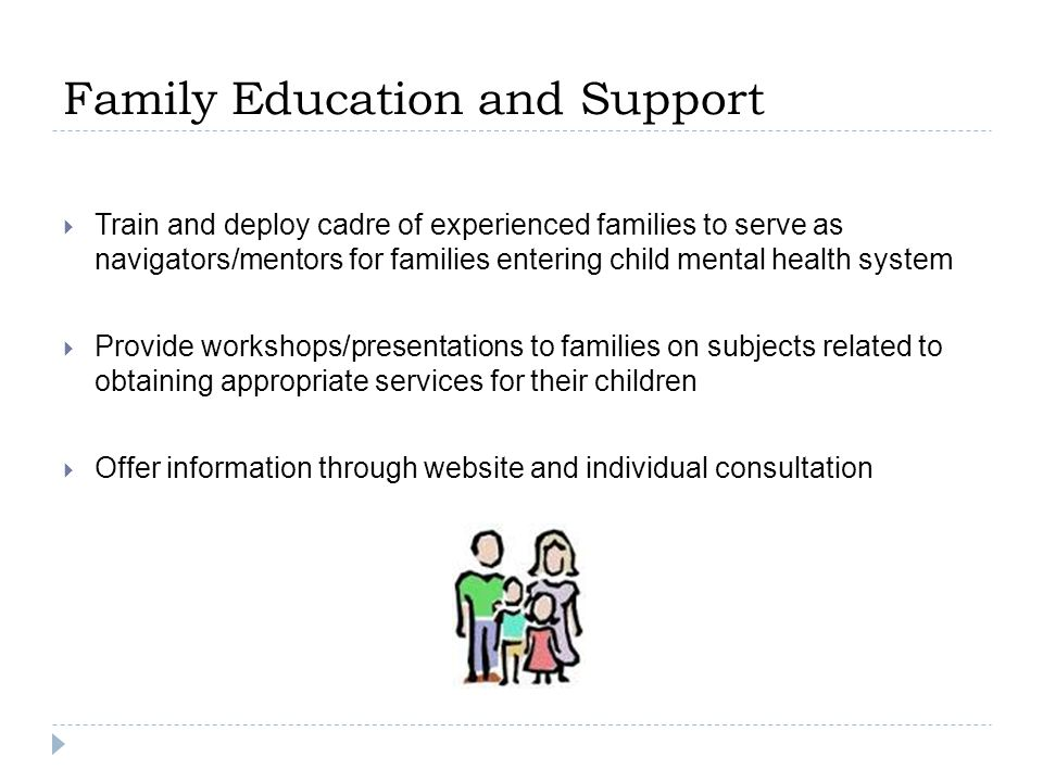 Family Education and Support  Train and deploy cadre of experienced families to serve as navigators/mentors for families entering child mental health system  Provide workshops/presentations to families on subjects related to obtaining appropriate services for their children  Offer information through website and individual consultation