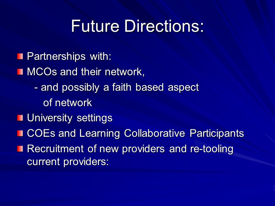 Future Directions: Partnerships with: MCOs and their network, - and possibly a faith based aspect - and possibly a faith based aspect of network of network University settings COEs and Learning Collaborative Participants Recruitment of new providers and re-tooling current providers: