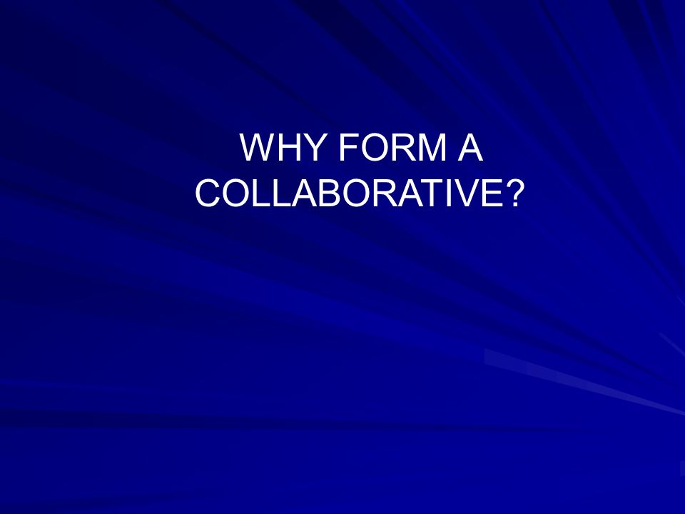 WHY FORM A COLLABORATIVE?