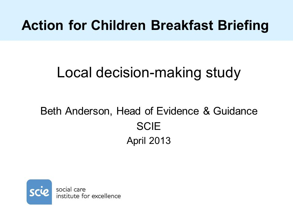 Action for Children Breakfast Briefing Local decision-making study Beth Anderson, Head of Evidence & Guidance SCIE April 2013