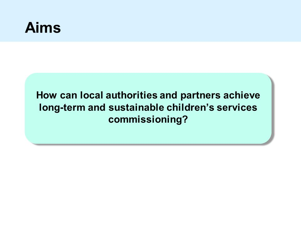 Aims How can local authorities and partners achieve long-term and sustainable children's services commissioning