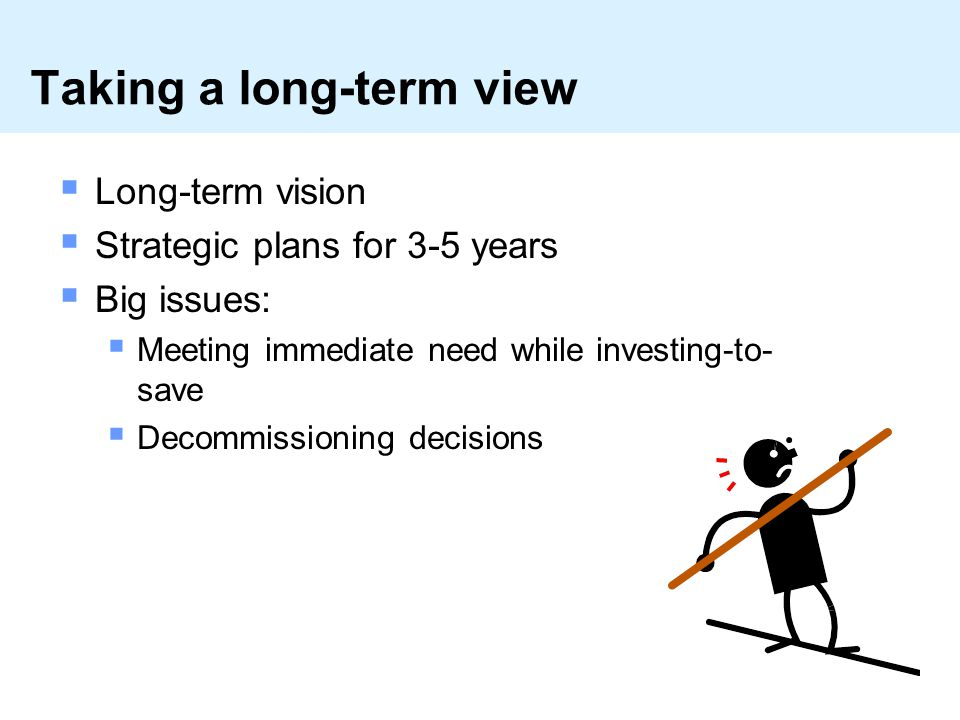 Taking a long-term view  Long-term vision  Strategic plans for 3-5 years  Big issues:  Meeting immediate need while investing-to- save  Decommissioning decisions